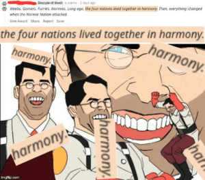 Peace? No peace.: Disciple of Wosh 6 points 2 days ago  Weebs. Gamers. Furries. Normies. Long ago, the four nations lived together in harmony. Then, everything changed  when the Normie Nation attacked.  Give Award Share Report Save  the four nations lived together in harmony  harmony  harmony  harmony  imgflip.com  ha  f  aharmony. Peace? No peace.