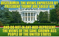 Ass, Trump, and United: DISCLAIMER: THE VIEWS EXPRESSED BY  PRESIDENT TRUMP ARE SOLELY HIS  AND DO NOTIN ANY WAY REPRESENT  THE VIEWS OF THE SANE, GROWN-ASS  PEOPLE OF THE UNITED STATES