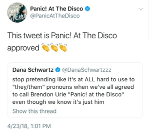 "Panic at the Disco: DISCO  Panic! At The Disco V  @PanicAtTheDisco  This tweet is Panic! At The Disco  approved  Dana Schwartz @DanaSchwartzzz  stop pretending like it's at ALL hard to use to  ""they/them"" pronouns when we've all agreed  to call Brendon Urie ""Panic! at the Disco""  even though we know it's just him  Show this thread  4/23/18, 1:01 PM"