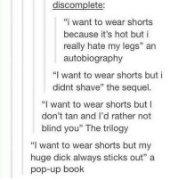 """Tumblr, Tanning, and Wanted: discomplete:  """"i want to wear shorts  because it's hot but i  really hate my legs"""" an  autobiography  """"I want to wear shorts but i  didnt shave"""" the sequel  """"I want to wear shorts but I  don't tan and I'd rather not  blind you"""" The trilogy  """"I want to wear shorts but my  huge dick always sticks out"""" a  pop-up book im naturally quite tanned so i wear shorts loads tbh"""