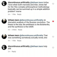 discontinuous.artificiality @lethean.tears Imfao  I love when both marxists and Alex Jones fall  for the 'this complex philosophical methodology  basically can be summed up in a simple addition  problem' meme  6m 1 like Reply  lethean.tears @discontinuous.artificiality ok  diamatist analysis of the Russian revolution. The  thesis is the tsar, the antithesis is the Bolsheviks,  and the synthesis is the USSR.  4m 2 likes Reply  lethean.tears @discontinuous.artificiality That  was something somebody actually wrote, btw  4m 1 like Reply  discontinuous.artificiality @lethean.tears holy  shit  2m Reply HAHAHAHA