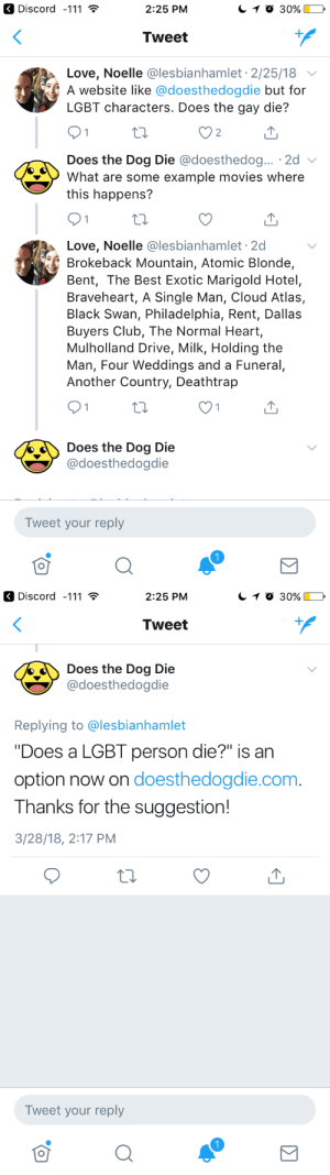 """pennie-dreadful: lukenull: I made a difference in the world!  REBLOG TO SAVE YOUR QUEER HEART FROM BREAKING : Discord -111  2:25 PM  Tweet  Love, Noelle @lesbianhamlet 2/25/18  A website like @doesthedogdie but for  LGBT characters. Does the gay die?  2  Does the Dog Die @doesthedog...。2d 、  What are some example movies where  this happens?  Love, Noelle @lesbianhamlet 2d  Brokeback Mountain, Atomic Blonde,  Bent, The Best Exotic Marigold Hotel,  Braveheart, A Single Man, Cloud Atlas,  Black Swan, Philadelphia, Rent, Dallas  Buyers Club, The Normal Heart,  Mulholland Drive, Milk, Holding the  Man, Four Weddings and a Funeral,  Another Country, Deathtrap  Does the Dog Die  @doesthedogdie  Tweet your reply   Discord -111  2:25 PM  Tweet  oes the Dog Die  @doesthedogdie  Replying to @lesbianhamlet  """"Does a LGBT person die?"""" is an  option now on doesthedogdie.com.  Thanks for the suggestion!  /28/18, 2:17 PM  Tweet your reply pennie-dreadful: lukenull: I made a difference in the world!  REBLOG TO SAVE YOUR QUEER HEART FROM BREAKING"""