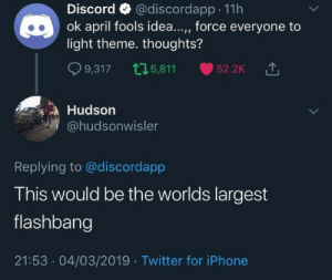 Iphone, Twitter, and April Fools: Discord @discordapp 11h  ok april fools idea..., force everyone to  light theme. thoughts?  9,317 5,811 52.2K △  Hudson  @hudsonwisler  Replying to @discordapp  This would be the worlds largest  flashbang  21:53.04/03/2019 Twitter for iPhone Oof my eyes (x-post r/Pewdiepiesubmissions)