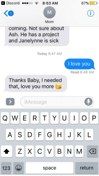 """Being Alone, Ash, and Love: Discord oo8:53 AM  67%)  Mom  coming. Not sure about  Ash. He has a project  and Janelynne is sick  Today 8:47 AM  I love you  Read 8:49 AM  Thanks Baby, I needed  that, love you more  Message  A S D F G HJ K L  X C V B N M  123  space  return <p>My friend told Siri to tell my mom I loved her while I left my phone alone via /r/wholesomememes <a href=""""http://ift.tt/2E70eiH"""">http://ift.tt/2E70eiH</a></p>"""