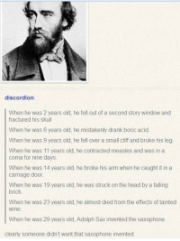 """Head, Memes, and Wine: discordion  When he was 2 years old, he fell out of a second story window and  fractured his skull  When he was 6 years old, he mistakenly drank boric acid.  When he was 9 years old, he fell over a small cliff and broke his leg.  When he was 11 years old, he contracted measles and was in a  coma for nine days  When he was 14 years old, he broke his arm when he caught it in a  carriage door.  When he was 19 years old, he was struck on the head by a falling  brick  When he was 23 years old, he almost died from the effects of tainted  wine  When he was 29 years old, Adolph Sax invented the saxophone.  clearly someone didn't want that saxophone invented <p>Saxophone via /r/memes <a href=""""http://ift.tt/2vIIDbU"""">http://ift.tt/2vIIDbU</a></p>"""