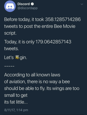 me irl: DiscordQ  @discordapp  Before today, it took 358.1285714286  tweets to post the entire Bee Movie  script  Today, it is only 179.0642857143  tweets  Let'sgin.  According to all known laws  of aviation, there is no way a bee  should be able to fly. Its wings are too  small to get  its fat little  8/11/17, 1:14 pm me irl