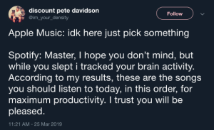 Apple, Music, and Spotify: discount pete davidson  @im_your_density  Follow  Apple Music: idk here just pick something  Spotify: Master, I hope you don't mind, but  while you slept i tracked your brain activity  According to my results, these are the songs  you should listen to today, in this order, for  maximum productivity. I trust you will be  pleased  11:21 AM-25 Mar 2019 Spotify really cares