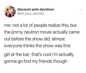Friends, Cool, and Girl: discount pete davidson  @im_your_density  me: not a lot of people realize this, but  the jimmy neutron movie actually came  out before the show did. almost  everyone thinks the show was first  girl at the bar: that's cool i'm actually  gonna go find my friends though