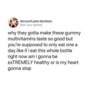 Good, Heart, and Girl Memes: discount pete davidson  @im-your-density  why they gotta make these gummy  multivitamins taste so good but  you're supposed to only eat one a  day like if i eat this whole bottle  right now am i gonna be  exTREMELY healthy or is my heart  gonna stop