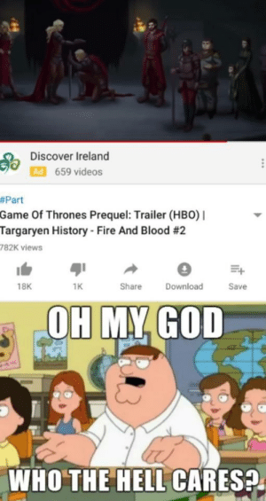 Bad, Fire, and Fucking: Discover Ireland  Ad 659 videos  #Part  Game Of Thrones Prequel: Trailer (HBO)  Targaryen History Fire And Blood #2  782K views  18K  1K  Share  Download  Save  OH MY GOD  WHO THE HELL CARES Imagine telling me I wouldn't even be excited for a Targaryen prequel because season 8 was so fucking bad my interest and passion for GoT/asoiaf died with it
