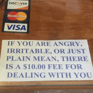 MasterCard, Discover, and Mean: DISCOVER  MasterCard  VISA  IF YOU ARE ANGRY,  IRRITABLE, OR JUST  PLAIN MEAN, THERE  IS A $10.00 FEE FOF  DEALING WITH YOU