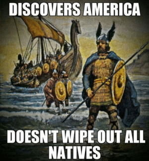 srsfunny:The Vikings Were Good Guys: DISCOVERS AMERICA  DOESN'T WIPE OUT ALL  NATIVES srsfunny:The Vikings Were Good Guys