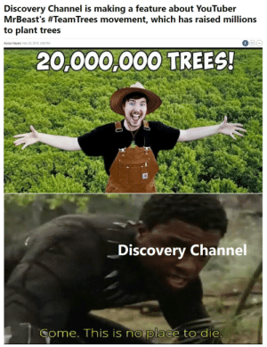 Let's Go Past 16 Mil!: Discovery Channel is making a feature about YouTuber  MrBeast's #TeamTrees movement, which has raised millions  to plant trees  Alyssa Meyers Nov 20, 2019, 3:00 PM  20,000,000 TREES!  Discovery Channel  Come. This is no place to die Let's Go Past 16 Mil!