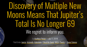 Life, Nasa, and Regret: Discovery of Multiple New  Moons Means That Jupiter's  Total Is No Longer 69  We regret to inform you.  By Matthew Phelan on July 17,2018  Filed Under Jupiter, Asteroids, Astronomy. I Need My Space NASA Planets & Space Science Life is effort and Ill stop when I die!