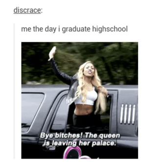 Queen, Her, and Day: discrace  me the day i graduate highschool  Bye bitches! The queen  is leaving her palace.
