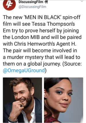 Journey, Men in Black, and Tumblr: DiscussingFilm  @DiscussingFilm  The new 'MEN IN BLACK' spin-off  film will see Tessa Thompson's  Em try to prove herself by joining  the London MIB and will be paired  with Chris Hemworth's Agent H  The pair will become involved in  a murder mystery that will lead to  them on a global journey. (Source  @OmegaUGround) asgardianss: now they should also cast the other actors from thor ragnarok and make a revengers au since marvel is too coward and will not give me the revengers movie I deserve   like, I need Taika playing another alien.