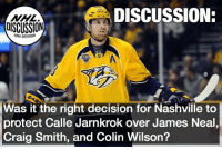 Did the Nashville Predators do the right thing with their final protection spot? Predators Nashville Jarnkrok Neal Wilson Smith NHLDiscussion Expansion Vegas GoldenKnights: DISCUSSION:  DISCUSSION  ONHLDISCUSSION  Was it the right decision for Nashville to  protect Calle Jarnkrok over James Neal  Craig Smith, and Colin Wilson? Did the Nashville Predators do the right thing with their final protection spot? Predators Nashville Jarnkrok Neal Wilson Smith NHLDiscussion Expansion Vegas GoldenKnights