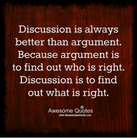 Memes, Quotes, and What Is: Discussion is always  better than argument.  Because argument is  to find out who is right  Discussion is to find  out what is right  Awesome Quotes  www.AwesomeQuotes4u.com