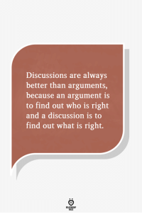 What Is, Who, and What: Discussions are always  better than arguments,  because an argument is  to find out who is right  and a discussion is to  find out what is right.