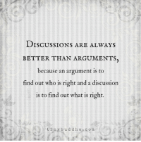 Tiny Buddha: DISCUSSIONS ARE ALWAYS  BETTER THAN ARGUMENTS.  because an argument is to  find out who is right and a discussion  is to find out what is right  tiny bud d h a c o m Tiny Buddha