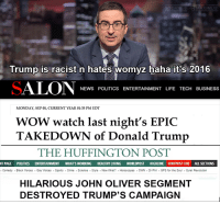 Any attack on us, no matter how simplistic or repetitive, is seen as an EPIC, HILARIOUS or INCREDIBLE feat to the media. I don't know if i laugh or feel sad for them anymore.: DISDAIN US  AXIMUS  Trump is racist n hates womyz haha itis 2016  SALON NEWS POLITICS ENTERTAINMENT LIFE TECH BUSINESS  MONDAY, EP 01, CURRENT YEAR 01:35 PM EDT  WOW watch last night's EPIC  TAKEDOWN of Donald Trump  THE HUFFINGTON POST  NT PAGE POLITICS ENTERTAINMENT  WHATS WORKING  HEALTHY LIVING  WORLDPOST HIGHLINE HUFFPOST LIVE ALL SECTIONS  Comedy Black Voices Gay Voices Sports Crime Science Style Now What? Horoscopes OWN Dr Phil GPS for the Soul Quiet Revolution  HILARIOUS JOHN OLIVER SEGMENT  DESTROYED TRUMP'S CAMPAIGN Any attack on us, no matter how simplistic or repetitive, is seen as an EPIC, HILARIOUS or INCREDIBLE feat to the media. I don't know if i laugh or feel sad for them anymore.