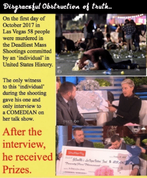 Jesus, Las Vegas, and Ellen: Disgraeejul Obstruction of trut..  On the first day of  October 2017 in  Las Vegas 58 people  were murdered in  the Deadliest Mass  Shootings committed  by an 'individual' in  United States History.  The only witness  to this 'individual  during the shooting  gave his one and  only interview to  a COMEDIAN on  her talk show.  After the  interview  he receive  Shutterfly  Prizes. Ellen proclaimed it would be his last interview, and Jesus Campos was never interviewed again. ('Free Press' complied)