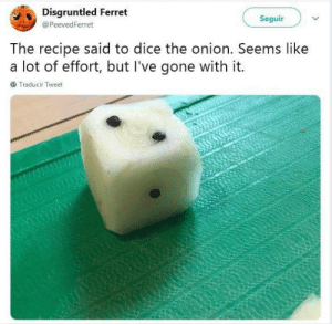 I'm crying. by loishadlum MORE MEMES: Disgruntled Ferret  Seguir  @ PeevedFerret  he recipe said to dice the onion. Seems like  a lot of effort, but l've gone with it.  Traducir Tweet I'm crying. by loishadlum MORE MEMES