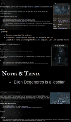 "Church, College, and Ellen DeGeneres: Disgusting Little Man are enemies in Bloodborne  DISGUSTING LITTLE MAN  Disgusting Little Man are enemies that can be found in the Forsaken Cainhurst Castle in Bloodborne. They attend to their duties and are  mostly not hostile. Part knight and part servant, many will be scrubbing furiously when the Hunter arrives. Be mindful, however, as in an  instant they can pull out their strange weapons and spill blood.  Some servants carry golden canes that double as blowguns. Others carry elegant rapiers which they wield with frightening ease.  CoMBAT INFORMATION  Enemy  Type  Disgusting Little Man  Disgusting Little Man are divided into 3 types  th  560-910  1. Cleaning: Will be armed with a golden Threaded Cane and favors close range combat  2. Rapier: A little stronger than the cleaning Servants, he wears a cape and wields a rapier.  3. Chandelier +Cane: They're in charge of respawning Silver Ladies. They shoot darts from their cane and there are two variants  DropsBlood Vial, Quicksilver Bullets,  Numbing Mist, Blood Stone Chunk  (in NG+), 560 -910 Blood Echoes  First Floor Chandelier: Marks with Corruption rune but deals no serious dmg. The mark will increase damage taken and attract  o  Weak His feelings  Strong No  Locations Forsaken Cainhurst Castle  o Second Floor Chandelier: Deals regular damage with his darts, does not mark you with the Corruption rune.  STrateGıY   Notes  They are disgusting, little and men  Their name comes from how disgusting and little these men are  Despite their name (Disgusting Little Man), the Disgusting Little Man is gender neutral.   Ellen Degeneres is an enemy in The Old Hunters DLC.  ELLEN DEGENERES  ELLEN DEGENERES  These giants make for the most aggressive and powerful enemies found in the research hall.  Even when the player is not around, they attack their environment with a day time talk show.  There are two of them, one behind a large mass of patients and flask throwers, another at the top of some stairs right before you reach the  stair raising device.  STraTeG)Y  . They're very fast on their feet but that doesn't mean you can't escape their aggro zone  Though fast and powerful they're not very original when it comes to attacking as they use the same combo over and over again  They deal blunt dmg  Hard to stun   NoTEs & TrIvIA  .Ellen Degeneres is a lesbiarn   Useless Old Man is a non-player character in Bloodborne  Useless Old Man is the head of Byrgenwerth, a fuck ugly wheelchair monster from which the Healing Church originated. He and his  students pioneered research of the old blumblefuck mother shit discovered in the subterrarria labdingles beneath the city of  Yharhardiddleleedee, aiming to advance the evolution of humankind and achieve higher planes (nyooom) of thought. Despite Useless  Old Man's central role in the foundiddliness of the Healy Wheely Church and particularly the Choir, their paths ultimately diverged and  Burglenshit was abandoned by all but a few loyal skunks that smell; now, at the end of his days and barely even able to speak, he can  only sit in his favorite chair and be a big useless fuck up. Put him out of his fucking misery  PROVOST WILLEM INFORMATION  · ""Talk"" to him to gain 2 Insight.  You cannot speak with Useless Old Man, he simply points to the lake.  .Drops 2545 Blood Echoes and Eye Rune if killed, or a Madman's Knowledge if you already have the Rune.  Location  This character can be found at Byrgenwerth College, in a rocking chair at the Lunarium  DialoguiE  . Useless Old Man seems to be incapable of speech by the time the player meets him, since he's big fucking moron, only pointing the way towards Circuit City, which has been out of  business for like fucking 10 years now anyway, and gagging like a roadkill skunk if the player attempts to talk to him. sbbofficialblog: the-entire-furry-fandom:  jojje94:  letitdie:  saintjiub:  saintjiub:  bloodborne wiki pages (1/?)  Fuck I forgot about this post   ""give up"" is right  don't forget snake map  lets not forget this gem the first few days Dark Souls 3 was out"