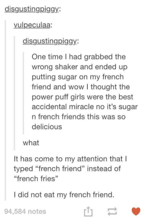 """Friends, Girls, and Wow: disgustingpiggy:  vulpeculaa:  disgustingpiggy:  One time I had grabbed the  wrong shaker and ended up  putting sugar on my french  friend and wow I thought the  power puff girls were the best  accidental miracle no it's sugar  n french friends this was so  delicious  what  It has come to my attention that I  typed """"french friend"""" instead of  """"french fries""""  I did not eat my french friend.  94,584 notes  山- Spelling counts"""
