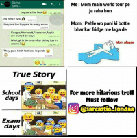 Apple, Facebook, and Funny: Disha  Me:Mom main world tour pe  typing.  ja raha hun  boys are the best  2:51 PM  no girls r best  2:52 PM  Mom: Pehle wo pani ki bottle  they are the toppers in every exam  2:55 PM  bhar kar fridge me laga de  Google,Microsoft,Facebook,Apple  are owned by boys  2.55 PM M  What girls do even after doing top in  Mom please  exams.?  2:56 PM  They gave birth to these legends  2:57 PM  2:58 PM  True Story  res For more hilarious troll  School  days  Must follow  OJ (@sarcastic-londaa  Exam  days MORE HILARIOUS JOKES Is Here @sarcastic_londaa @sarcastic_londaa . follow for hilarious collection of funny memes and trolls ⬇️⬇️ @sarcastic_londaa @sarcastic_londaa @sarcastic_londaa @sarcastic_londaa . Hurry UP!!!!!!!! BEFORE THEY GOT PRIVATE.