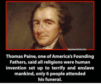 Thomas Paine: Disinformation  mage source  Thomas Paine, one of America's Founding  Fathers, said all religions were human  invention set up to terrify and enslave  mankind, only 6 people attended  his funeral.