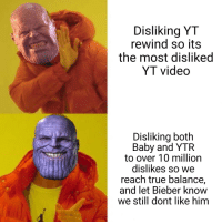 True, Video, and Baby: Disliking YT  rewind so its  the most disliked  YT video  Disliking both  Baby and YTR  to over 10 million  dislikes so we  reach true balance,  and let Bieber know  we still dont like him Balanced, as all things should be