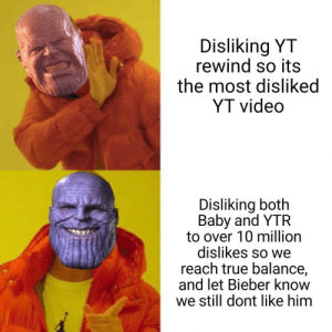Dank, Memes, and Target: Disliking YT  rewind so its  the most disliked  YT video  Disliking both  Baby and YTR  to over 10 million  dislikes so we  reach true balance,  and let Bieber know  we still dont like him Balanced, as all things should be by Moanguspickard MORE MEMES