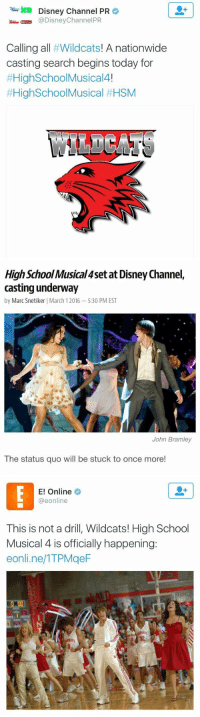 THIS IS HAPPENING OH MY GOD: Disney Channel PR  @Disney Channel PR  Calling all  Wildcats  A nationwide  casting search begins today for  #High School Musical4!  #High School Musical HHSM  LL   High School Musica 4set at Disney Channel,  casting underway  by Marc Snetiker I March 12016 -5:30 PM EST  John Bramley  The status quo will be stuck to once more!   E! Online  @eonline  This is not a drill, Wildcats! High School  Musical 4 is officially happening:  eonline/ITPMgeF THIS IS HAPPENING OH MY GOD