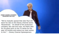 "Disney, Work, and Best: DISNEY CHANNEL STATEMENT  REGARDING JAKE PAUL  ""We've mutually agreed that Jake Paul will  leave his role on the Disney Channel series  Bizaardvark.' On behalf of the production  company, the cast and crew, we thank Jake  for his good work on the TV series for the  past 18 months and extend our best wishes  to him."" -Disney Channel Spokesperson"