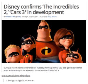 Cars, Dank, and Disney: Disney confirms The Incredibles  2,'Cars 3' in development  By Andrew Sims (@sims) at 1:30 pm March 18,2014 | Reviewed by Donya Abramo  During a shareholders conference call Tuesday morning, Disney CEO Bob Iger revealed that  plans are currently in the works for The Incredibles 2 and Cars 3.  unsuccessfulmetalbenders  i feel gods light inside me The cars one is a he dank light you find in a cave