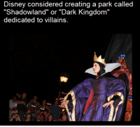 "I would love to go there I love Disney anything: Disney considered creating a park called  ""Shadowland"" or ""Dark Kingdom  dedicated to villains. I would love to go there I love Disney anything"