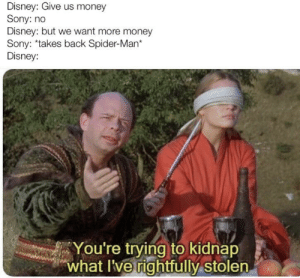 Not exactly how it went down, but how I interpret it went down: Disney: Give us money  Sony: no  Disney: but we want more money  Sony: takes back Spider-Man*  Disney:  You're trying to kidnap  what I've rightfully stolen Not exactly how it went down, but how I interpret it went down