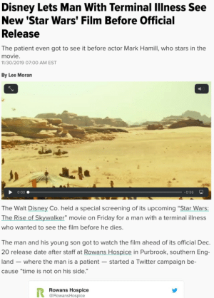 "Yay Disney….. they did good….: Disney Lets Man With Terminal Illness See  New 'Star Wars' Film Before Official  Release  The patient even got to see it before actor Mark Hamill, who stars in the  movie.  11/30/2019 07:00 AM EST  By Lee Moran  0:00  -0:55  The Walt Disney Co. held a special screening of its upcoming ""Star Wars:  The Rise of Skywalker"" movie on Friday for a man with a terminal illness  who wanted to see the film before he dies.  The man and his young son got to watch the film ahead of its official Dec.  20 release date after staff at Rowans Hospice in Purbrook, southern Eng-  land – where the man is a patient  started a Twitter campaign be-  cause ""time is not on his side.""  Rowans Hospice  @RowansHospice Yay Disney….. they did good…."