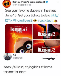 Ali, Crying, and Disney: Disney.Pixar's Incredibles 2  @Thelncredibles  See your favorite Supers in theatres  June 15. Get your tickets today: bit.ly/  12Tix #Incredibles2 #JackJackeb  PIXAR  INCREDIBLES  JUNE 15  PIXAR  NCREDIBLES2  JUNE 15  sMEP PIXAR  NCREDIBLES  Ali  @alikhalil  Lmaomyynigga  Keep y'all loud, crying kids at home  this not for them Facts 😩😂 Gm