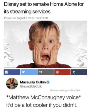 mother-child-life: : Disney set to remake Home Alone for  its streaming services  Posted on August 7, 2019, 05:56 EDT  t  Macaulay Culkin  @IncredibleCulk  @therecoveringproblemchild  *Matthew McConaughey voice*  it'd be a lot cooler if you didn't. mother-child-life: