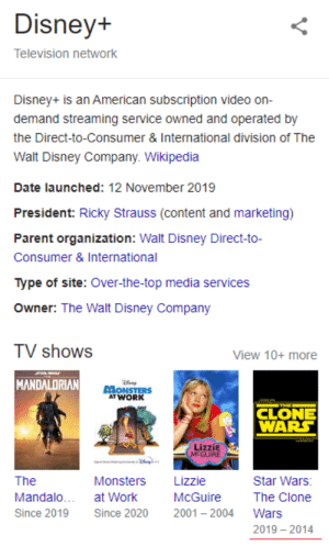 Disney, Star Wars, and TV Shows: Disney+  Television network  Disney+ is an American subscription video on-  demand streaming service owned and operated by  the Direct-to-Consumer & International division of The  Walt Disney Company. Wikipedia  Date launched: 12 November 2019  President: Ricky Strauss (content and marketing)  Parent organization: Walt Disney Direct-to-  Consumer & International  Type of site: Over-the-top media services  Owner: The Walt Disney Company  TV shows  View 10+ more  T  MANDALORIAN  ONSTERS  AT WORK  CLONE  WARS  LizziE  MEGUIRE  Lizzie  The  Monsters  Star Wars:  Mandalo.  at Work  McGuire  The Clone  Since 2019  Since 2020  2001 2004  Wars  2019 2014 gotta go back in time