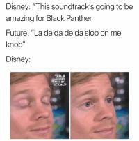 "Disney, Future, and Black: Disney: ""This soundtrack's going to be  amazing for Black Panther  Future: ""La de da de da slob on me  knob""  Disney:  THe Well"