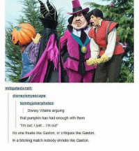 """tag yourself im the pumpkin: Disney Villains arguing  that pumpkin has had enough with them  """"I'm out, I ust.. I'm out  No one freaks like Gaston, or critiques like Gaston,  In a bitching match nobody shrieks like Gaston tag yourself im the pumpkin"""