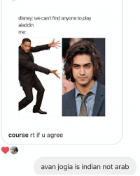 i feel like meme pages are only posting this bc avan jogia is becoming more popular again. do they not bother to fact check before posting stuff umm: disney: we can't find anyone to play  aladdin  me:  course rt if u agree  avan jogia is indian not arab i feel like meme pages are only posting this bc avan jogia is becoming more popular again. do they not bother to fact check before posting stuff umm