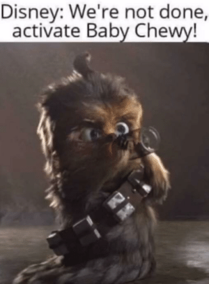 Baby chewy: Disney: We're not done,  activate Baby Chewy! Baby chewy