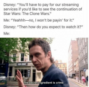"Crime, Dank, and Disney: Disney: ""You'll have to pay for our streaming  services if you'd like to see the continuation of  Star Wars: The Clone Wars.""  Me: ""Yeahhh-no, I won't be payin' for it.""  Disney: ""Then how do you expect to watch it?""  Me:  The secret ingredient is crime You see, the method is not-so-legal. by ROTRUY MORE MEMES"