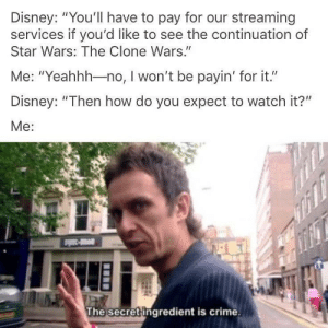 "Crime, Disney, and Money: Disney: ""You'll have to pay for our streaming  services if you'd like to see the continuation of  Star Wars: The Clone Wars.""  Me: ""Yeahhh-no, I won't be payin' for it.""  Disney: ""Then how do you expect to watch it?""  Me:  The secret ingredient is crime. It is a lot of money"