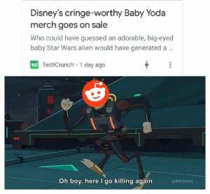 Don't get on Reddit's bad side guys: Disney's cringe-worthy Baby Yoda  merch goes on sale  Who could have guessed an adorable, big-eyed  baby Star Wars alien would have generated a..  T TechCrunch 1 day ago  Oh boy, here I go killing again  [adult swim] Don't get on Reddit's bad side guys