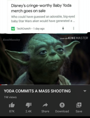 It's low effort: Disney's cringe-worthy Baby Yoda  merch goes on sale  Who could have guessed an adorable, big-eyed  baby Star Wars alien would have generated a..  T TechCrunch 1 day ago  Made with KINEMASTER  KentMansley  YODA COMMITS A MASS SHOOTING  1M views  Share  Download  87K  2.4K  Save It's low effort